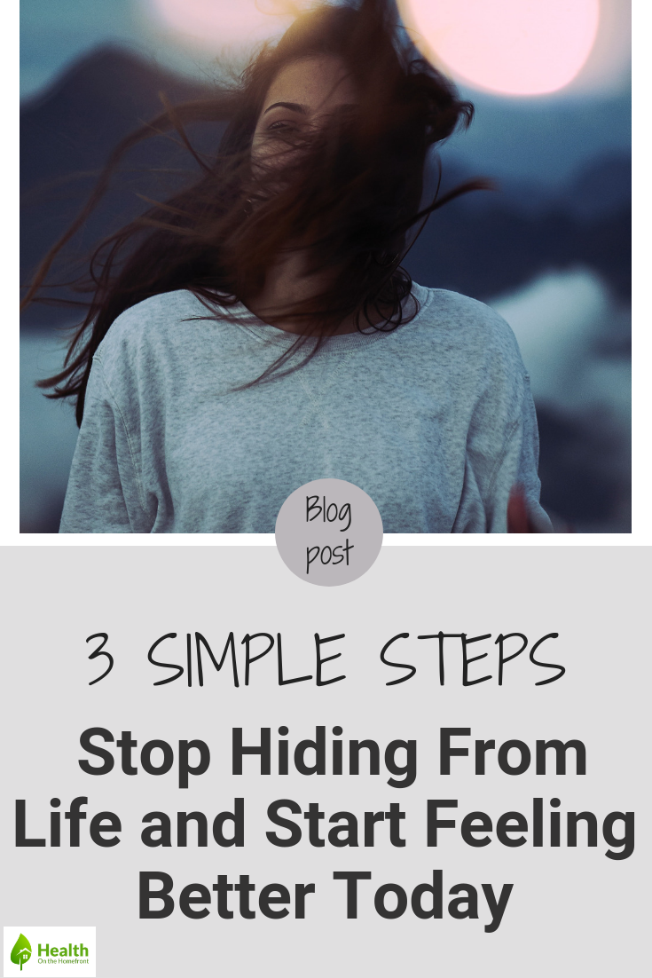 3 Steps to Stop Hiding From Life and Start Feeling Better Today